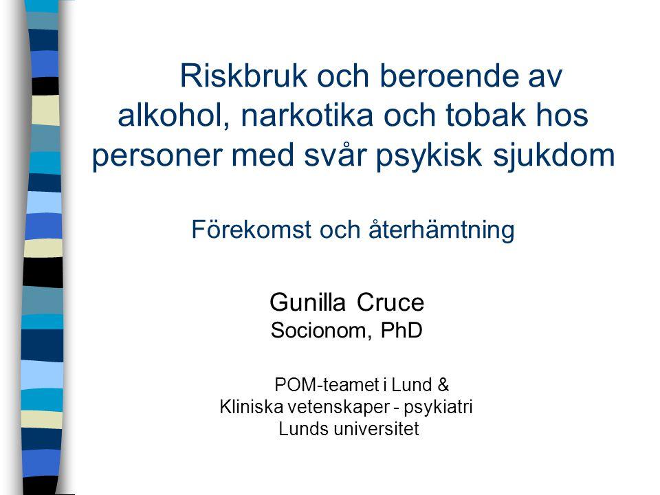 Riskbruk och beroende av alkohol, narkotika och tobak hos personer med svår psykisk sjukdom Förekomst och återhämtning Gunilla Cruce Socionom, PhD POM