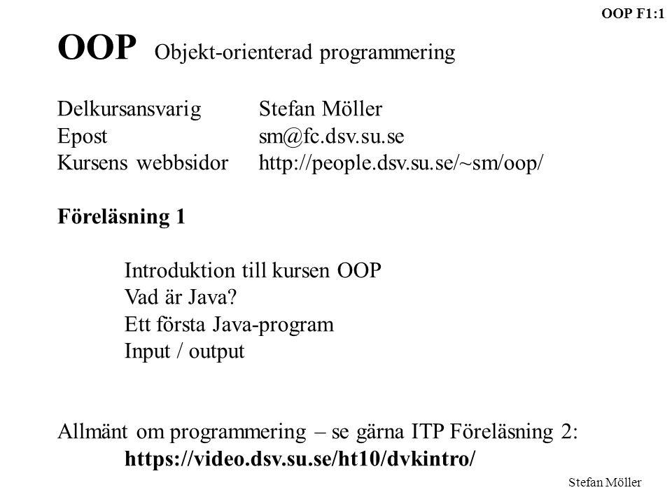 OOP F1:1 Stefan Möller OOP Objekt-orienterad programmering DelkursansvarigStefan Möller Epostsm@fc.dsv.su.se Kursens webbsidorhttp://people.dsv.su.se/~sm/oop/ Föreläsning 1 Introduktion till kursen OOP Vad är Java.