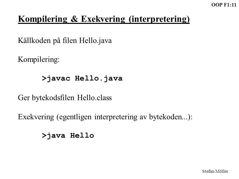 OOP F1:11 Stefan Möller Kompilering & Exekvering (interpretering) Källkoden på filen Hello.java Kompilering: >javac Hello.java Ger bytekodsfilen Hello.class Exekvering (egentligen interpretering av bytekoden...): >java Hello