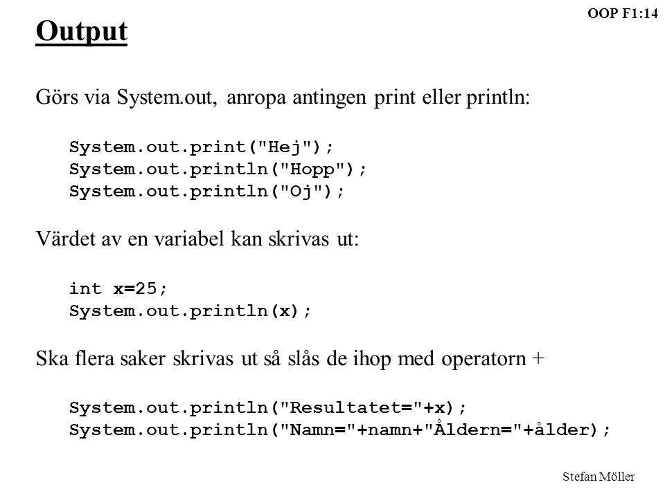 OOP F1:14 Stefan Möller Output Görs via System.out, anropa antingen print eller println: System.out.print( Hej ); System.out.println( Hopp ); System.out.println( Oj ); Värdet av en variabel kan skrivas ut: int x=25; System.out.println(x); Ska flera saker skrivas ut så slås de ihop med operatorn + System.out.println( Resultatet= +x); System.out.println( Namn= +namn+ Åldern= +ålder);