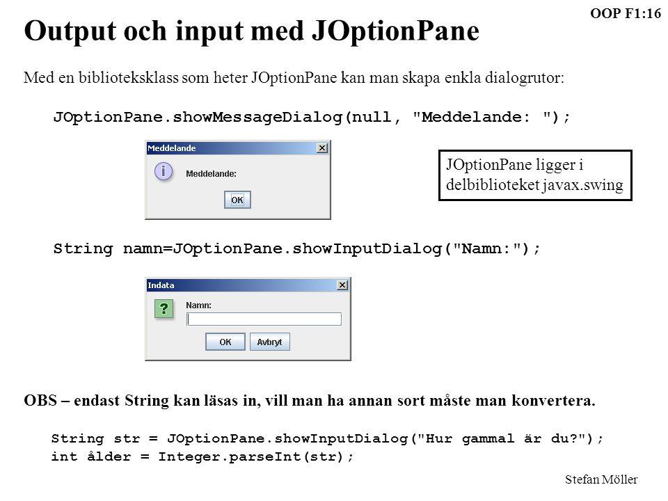 OOP F1:16 Stefan Möller Output och input med JOptionPane Med en biblioteksklass som heter JOptionPane kan man skapa enkla dialogrutor: JOptionPane.showMessageDialog(null, Meddelande: ); String namn=JOptionPane.showInputDialog( Namn: ); OBS – endast String kan läsas in, vill man ha annan sort måste man konvertera.