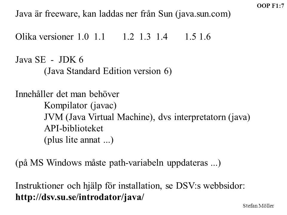 OOP F1:7 Stefan Möller Java är freeware, kan laddas ner från Sun (java.sun.com) Olika versioner 1.0 1.1 1.2 1.3 1.4 1.5 1.6 Java SE - JDK 6 (Java Standard Edition version 6) Innehåller det man behöver Kompilator (javac) JVM (Java Virtual Machine), dvs interpretatorn (java) API-biblioteket (plus lite annat...) (på MS Windows måste path-variabeln uppdateras...) Instruktioner och hjälp för installation, se DSV:s webbsidor: http://dsv.su.se/introdator/java/