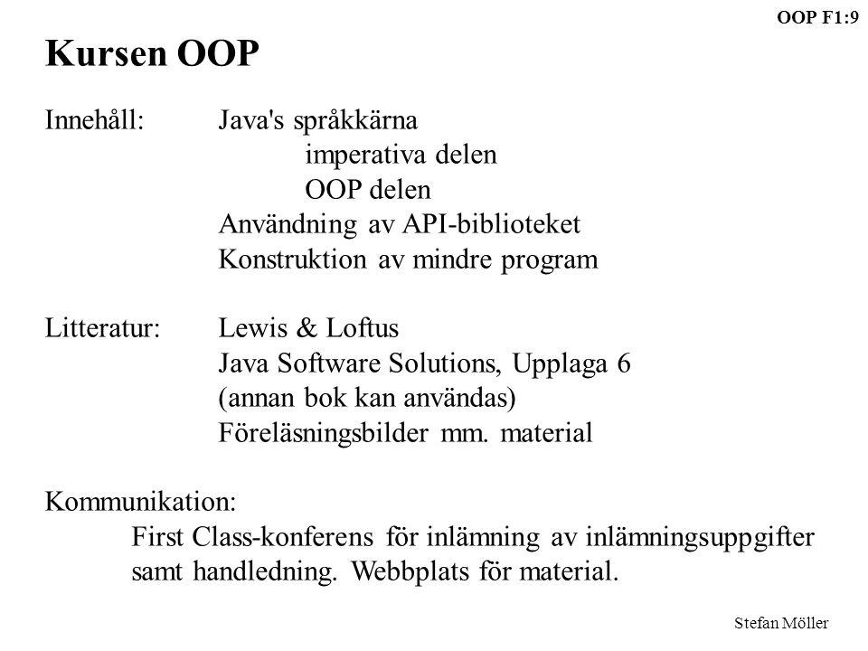 OOP F1:9 Stefan Möller Kursen OOP Innehåll:Java s språkkärna imperativa delen OOP delen Användning av API-biblioteket Konstruktion av mindre program Litteratur:Lewis & Loftus Java Software Solutions, Upplaga 6 (annan bok kan användas) Föreläsningsbilder mm.