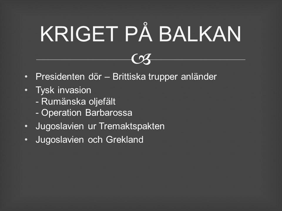  Presidenten dör – Brittiska trupper anländer Tysk invasion - Rumänska oljefält - Operation Barbarossa Jugoslavien ur Tremaktspakten Jugoslavien och