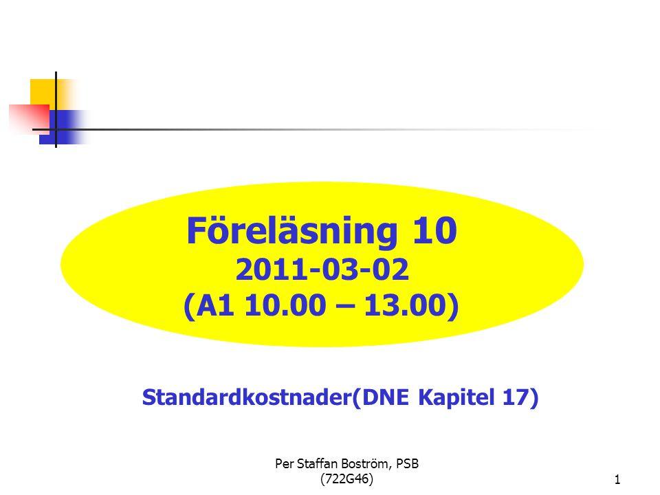 Per Staffan Boström, PSB (722G46)1 Föreläsning 10 2011-03-02 (A1 10.00 – 13.00) Standardkostnader(DNE Kapitel 17)