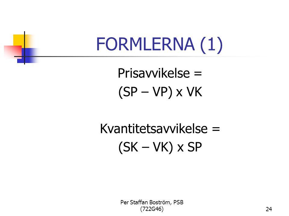 Per Staffan Boström, PSB (722G46)24 FORMLERNA (1) Prisavvikelse = (SP – VP) x VK Kvantitetsavvikelse = (SK – VK) x SP