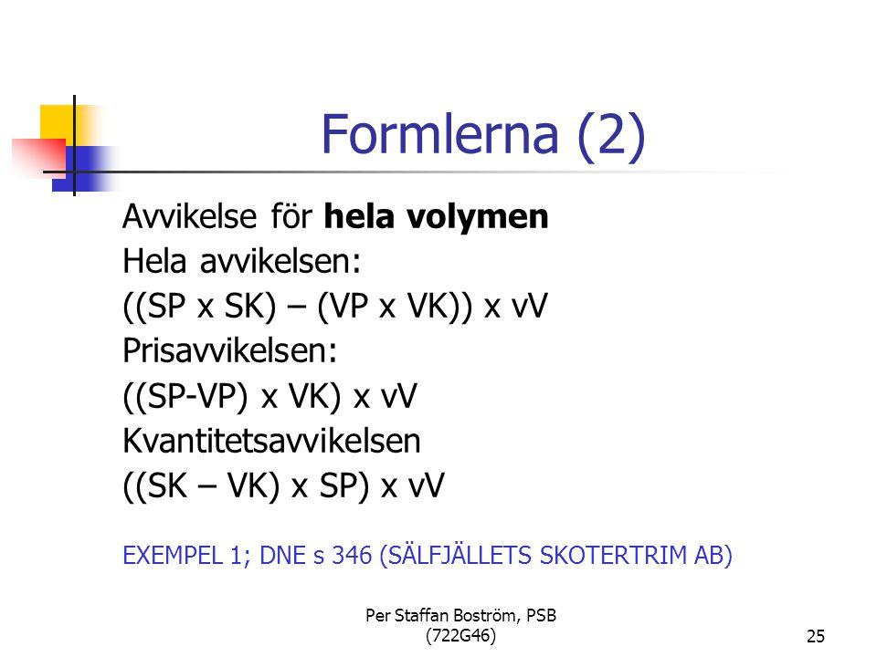 Per Staffan Boström, PSB (722G46)25 Formlerna (2) Avvikelse för hela volymen Hela avvikelsen: ((SP x SK) – (VP x VK)) x vV Prisavvikelsen: ((SP-VP) x VK) x vV Kvantitetsavvikelsen ((SK – VK) x SP) x vV EXEMPEL 1; DNE s 346 (SÄLFJÄLLETS SKOTERTRIM AB)