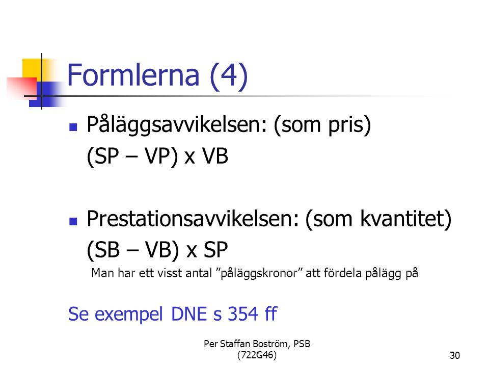 Per Staffan Boström, PSB (722G46)30 Formlerna (4) Påläggsavvikelsen: (som pris) (SP – VP) x VB Prestationsavvikelsen: (som kvantitet) (SB – VB) x SP Man har ett visst antal påläggskronor att fördela pålägg på Se exempel DNE s 354 ff