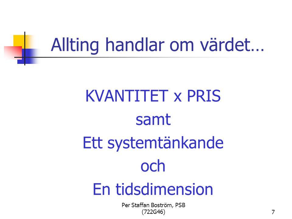 Per Staffan Boström, PSB (722G46)7 Allting handlar om värdet… KVANTITET x PRIS samt Ett systemtänkande och En tidsdimension