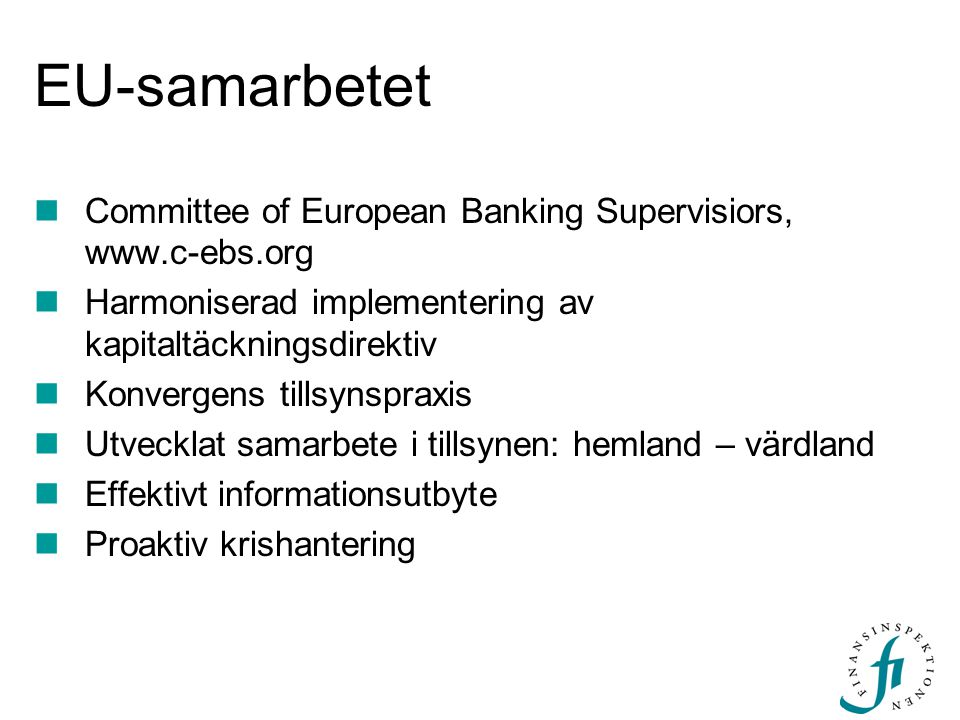 EU-samarbetet Committee of European Banking Supervisiors, www.c-ebs.org Harmoniserad implementering av kapitaltäckningsdirektiv Konvergens tillsynspra
