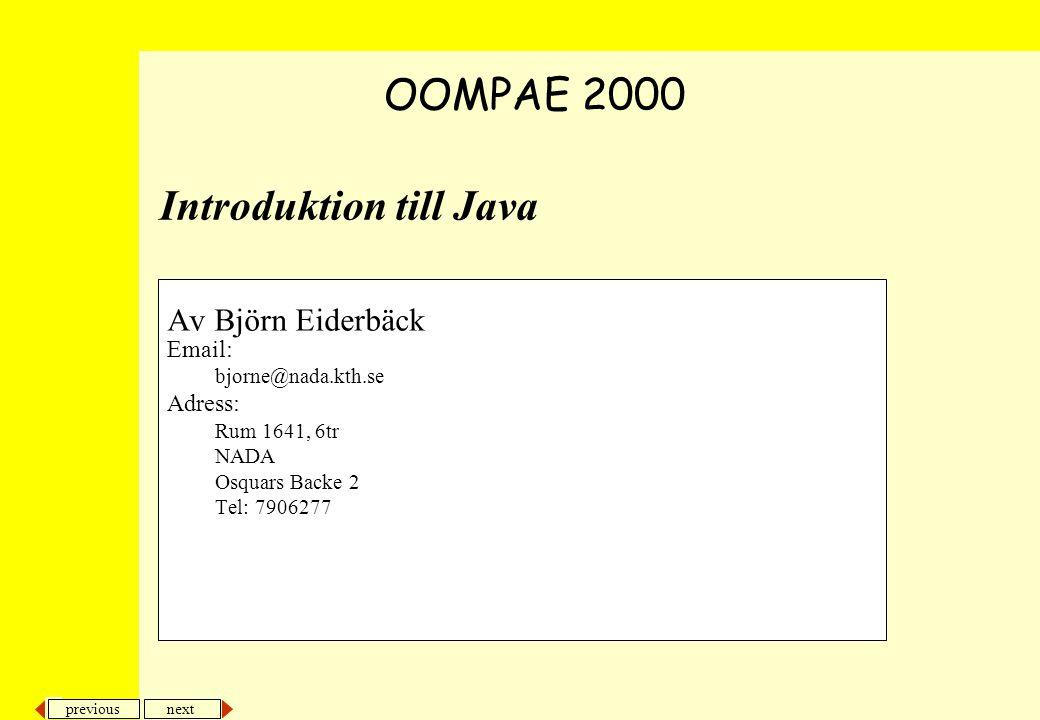 next previous Introduktion till Java Av Björn Eiderbäck Email: bjorne@nada.kth.se Adress: Rum 1641, 6tr NADA Osquars Backe 2 Tel: 7906277 OOMPAE 2000