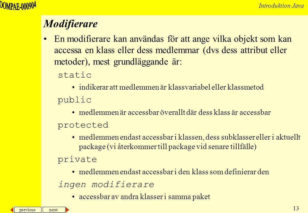 previous next 13 Introduktion Java Modifierare En modifierare kan användas för att ange vilka objekt som kan accessa en klass eller dess medlemmar (dvs dess attribut eller metoder), mest grundläggande är: static indikerar att medlemmen är klassvariabel eller klassmetod public medlemmen är accessbar överallt där dess klass är accessbar protected medlemmen endast accessbar i klassen, dess subklasser eller i aktuellt package (vi återkommer till package vid senare tillfälle) private medlemmen endast accessbar i den klass som definierar den ingen modifierare accessbar av andra klasser i samma paket