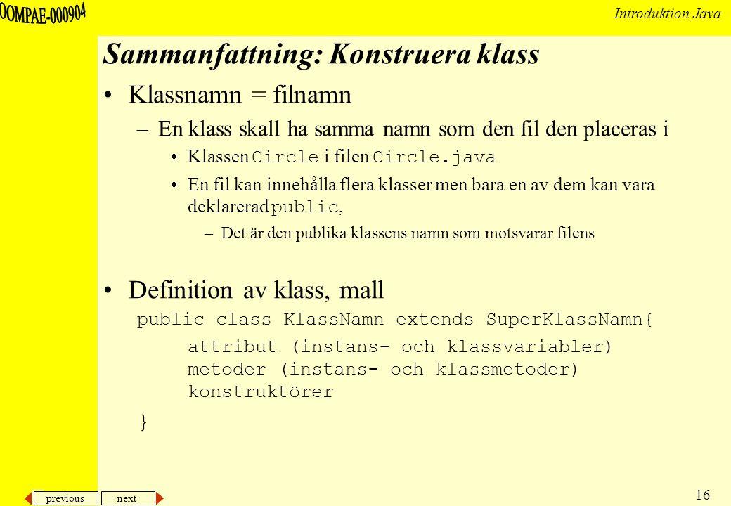 previous next 16 Introduktion Java Sammanfattning: Konstruera klass Klassnamn = filnamn –En klass skall ha samma namn som den fil den placeras i Klassen Circle i filen Circle.java En fil kan innehålla flera klasser men bara en av dem kan vara deklarerad public, –Det är den publika klassens namn som motsvarar filens Definition av klass, mall public class KlassNamn extends SuperKlassNamn{ attribut (instans- och klassvariabler) metoder (instans- och klassmetoder) konstruktörer }