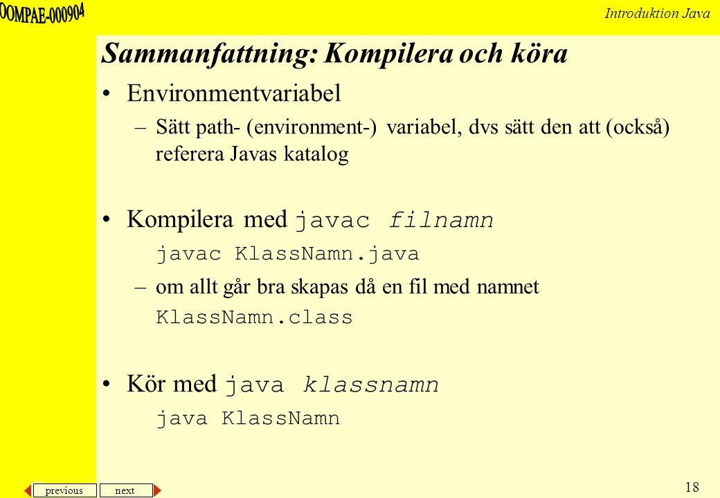 previous next 18 Introduktion Java Sammanfattning: Kompilera och köra Environmentvariabel –Sätt path- (environment-) variabel, dvs sätt den att (också) referera Javas katalog Kompilera med javac filnamn javac KlassNamn.java –om allt går bra skapas då en fil med namnet KlassNamn.class Kör med java klassnamn java KlassNamn