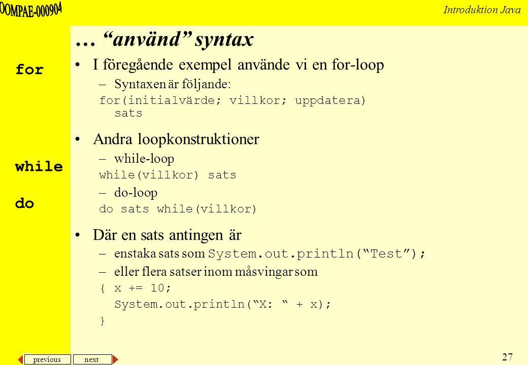previous next 27 Introduktion Java … använd syntax I föregående exempel använde vi en for-loop –Syntaxen är följande: for(initialvärde; villkor; uppdatera) sats Andra loopkonstruktioner –while-loop while(villkor) sats –do-loop do sats while(villkor) Där en sats antingen är –enstaka sats som System.out.println( Test ); –eller flera satser inom måsvingar som {x += 10; System.out.println( X: + x); } for while do