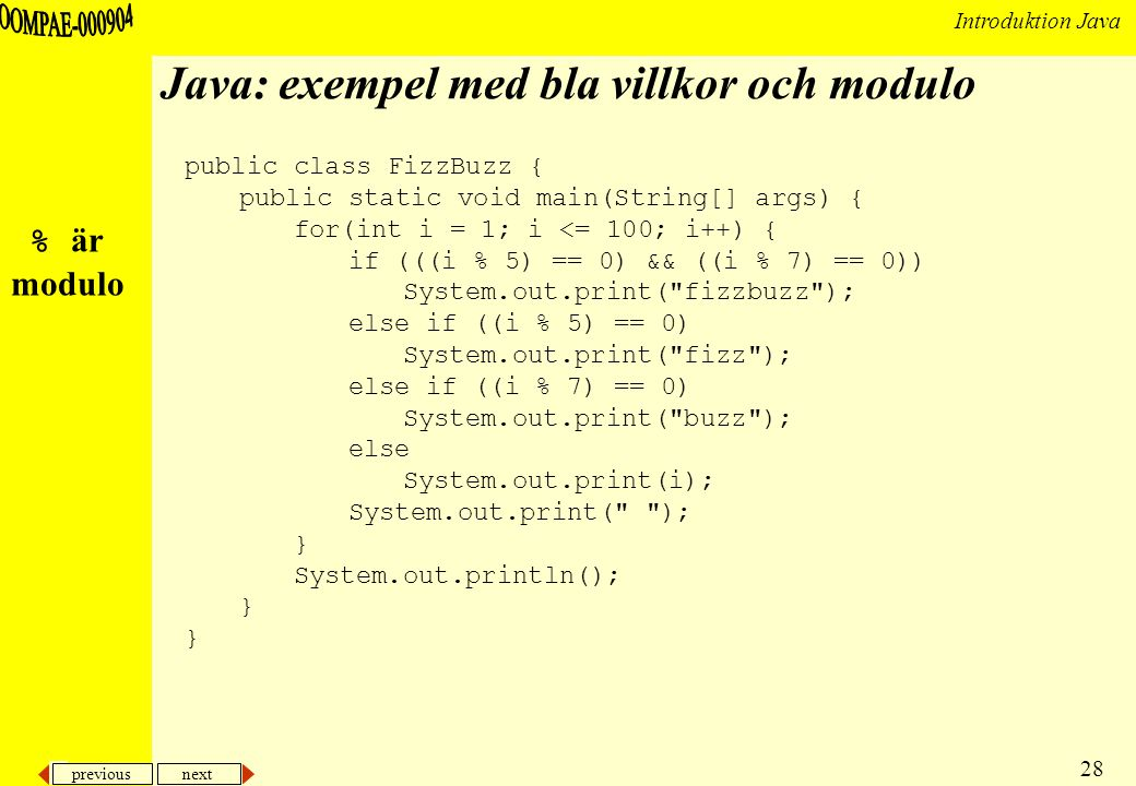 previous next 28 Introduktion Java Java: exempel med bla villkor och modulo public class FizzBuzz { public static void main(String[] args) { for(int i = 1; i <= 100; i++) { if (((i % 5) == 0) && ((i % 7) == 0)) System.out.print( fizzbuzz ); else if ((i % 5) == 0) System.out.print( fizz ); else if ((i % 7) == 0) System.out.print( buzz ); else System.out.print(i); System.out.print( ); } System.out.println(); } % är modulo