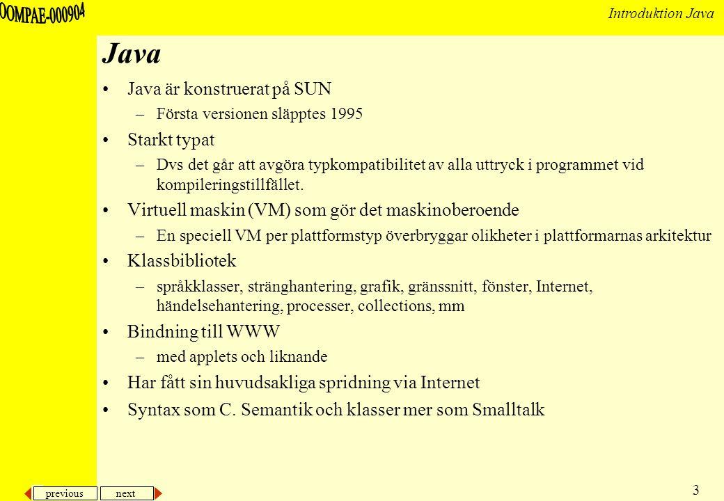 previous next 3 Introduktion Java Java Java är konstruerat på SUN –Första versionen släpptes 1995 Starkt typat –Dvs det går att avgöra typkompatibilitet av alla uttryck i programmet vid kompileringstillfället.