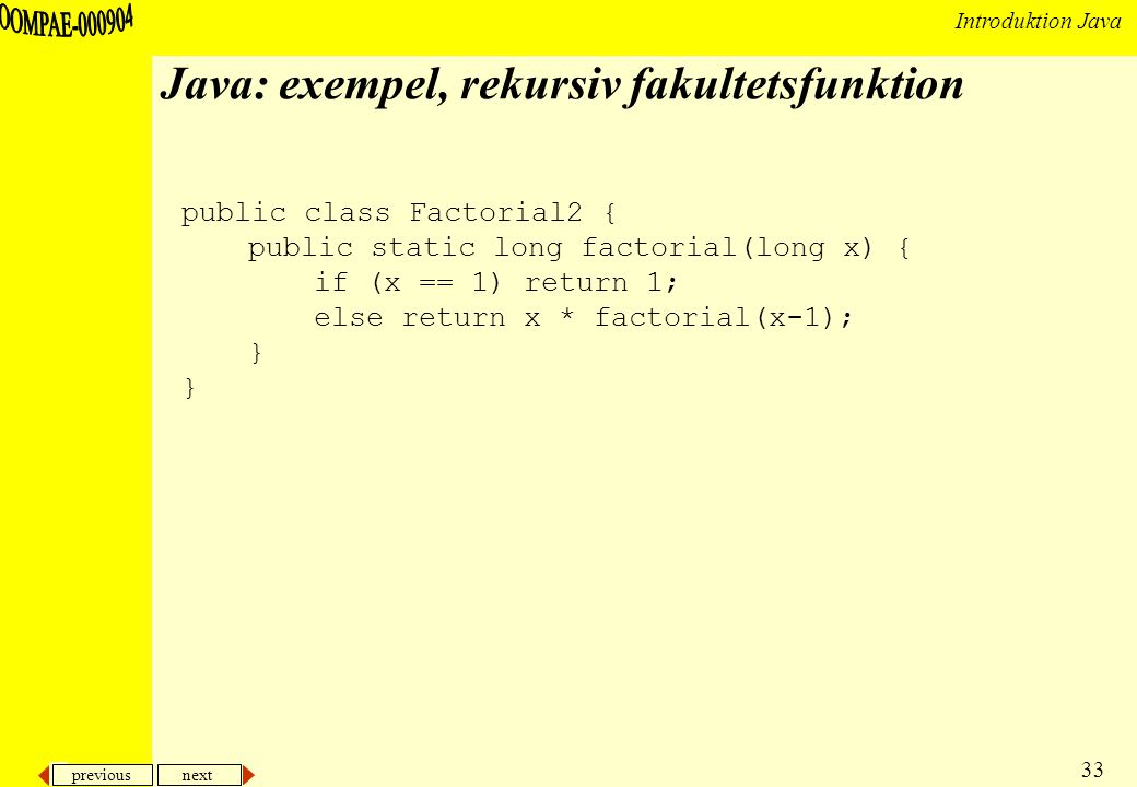 previous next 33 Introduktion Java Java: exempel, rekursiv fakultetsfunktion public class Factorial2 { public static long factorial(long x) { if (x == 1) return 1; else return x * factorial(x-1); }