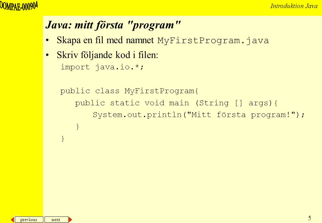 previous next 5 Introduktion Java Java: mitt första program Skapa en fil med namnet MyFirstProgram.java Skriv följande kod i filen: import java.io.*; public class MyFirstProgram{ public static void main (String [] args){ System.out.println( Mitt första program! ); }