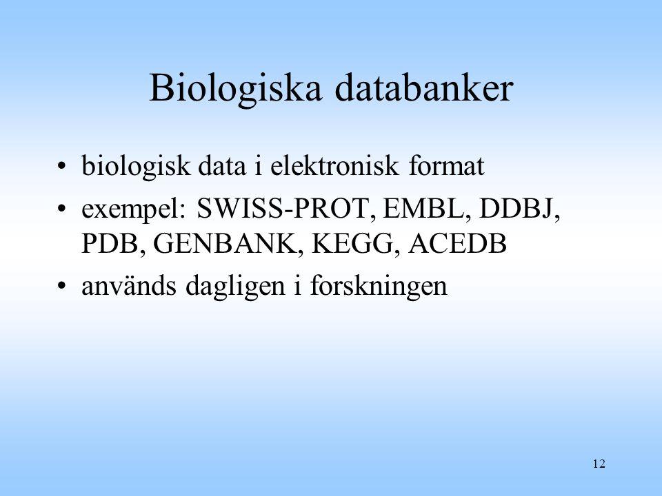 12 Biologiska databanker biologisk data i elektronisk format exempel: SWISS-PROT, EMBL, DDBJ, PDB, GENBANK, KEGG, ACEDB används dagligen i forskningen