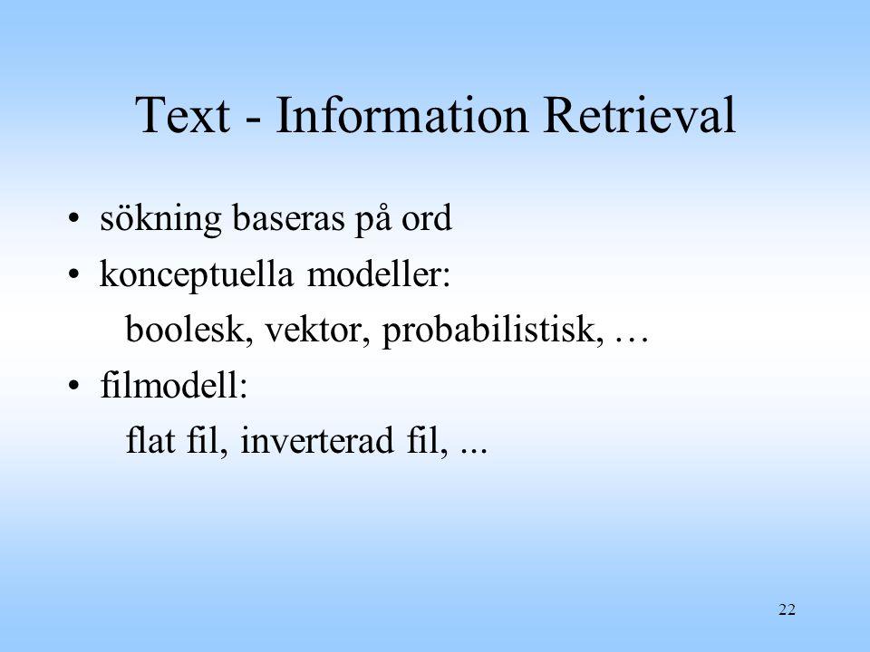 22 Text - Information Retrieval sökning baseras på ord konceptuella modeller: boolesk, vektor, probabilistisk, … filmodell: flat fil, inverterad fil,...