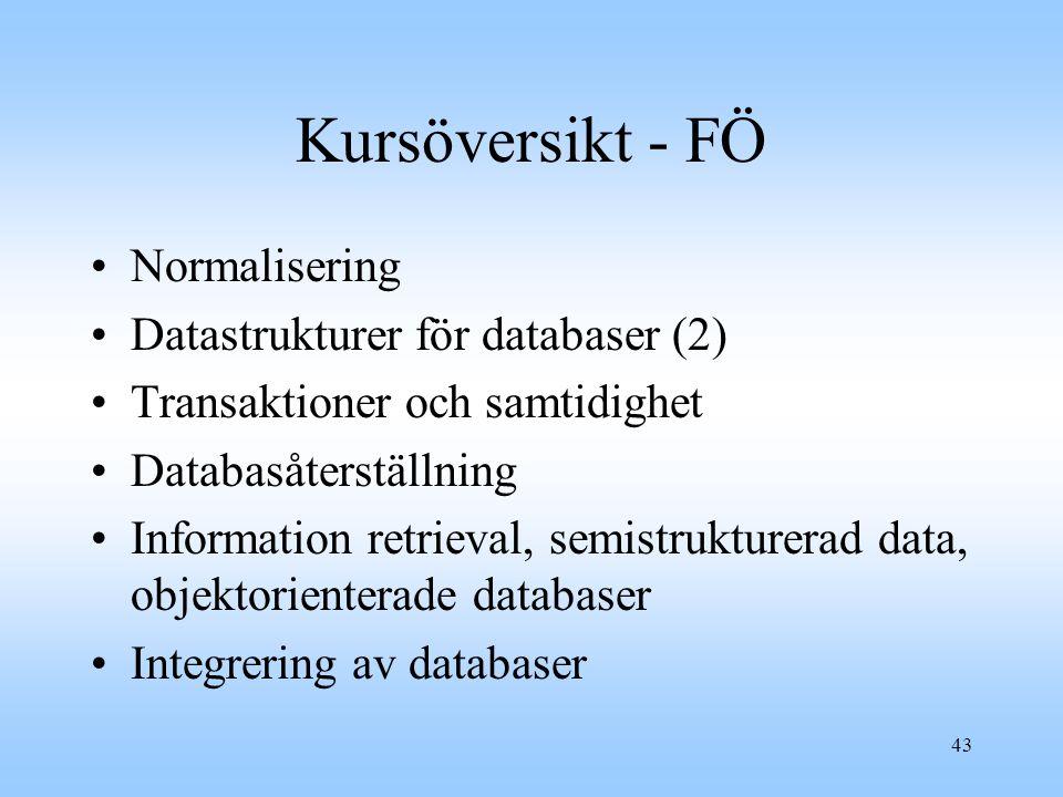 43 Kursöversikt - FÖ Normalisering Datastrukturer för databaser (2) Transaktioner och samtidighet Databasåterställning Information retrieval, semistrukturerad data, objektorienterade databaser Integrering av databaser