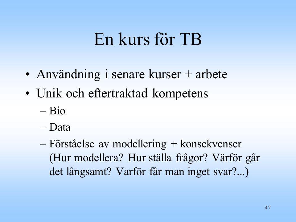 47 En kurs för TB Användning i senare kurser + arbete Unik och eftertraktad kompetens –Bio –Data –Förståelse av modellering + konsekvenser (Hur modellera.