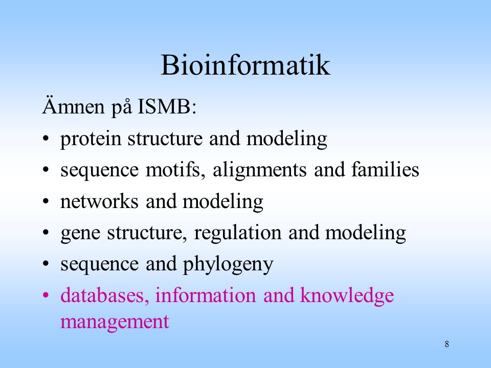 8 Bioinformatik Ämnen på ISMB: protein structure and modeling sequence motifs, alignments and families networks and modeling gene structure, regulation and modeling sequence and phylogeny databases, information and knowledge management