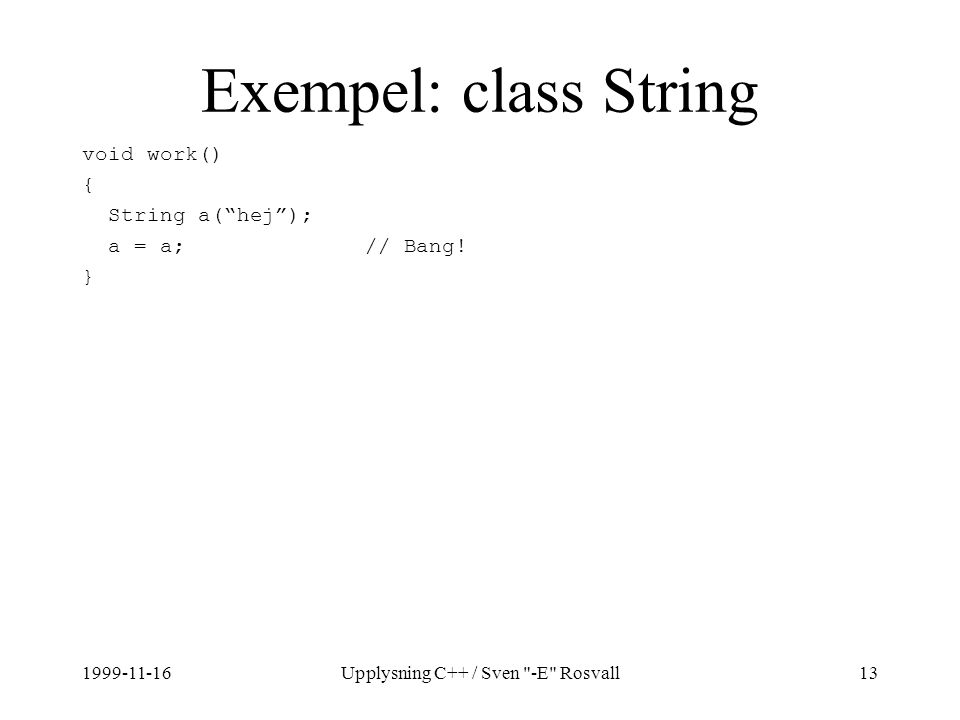 1999-11-16Upplysning C++ / Sven -E Rosvall13 Exempel: class String void work() { String a( hej ); a = a; // Bang.