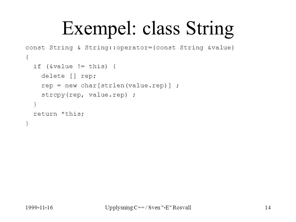 1999-11-16Upplysning C++ / Sven -E Rosvall14 Exempel: class String const String & String::operator=(const String &value) { if (&value != this) { delete [] rep; rep = new char[strlen(value.rep)] ; strcpy(rep, value.rep) ; } return *this; }