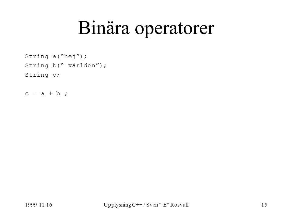 1999-11-16Upplysning C++ / Sven -E Rosvall15 Binära operatorer String a( hej ); String b( världen ); String c; c = a + b ;