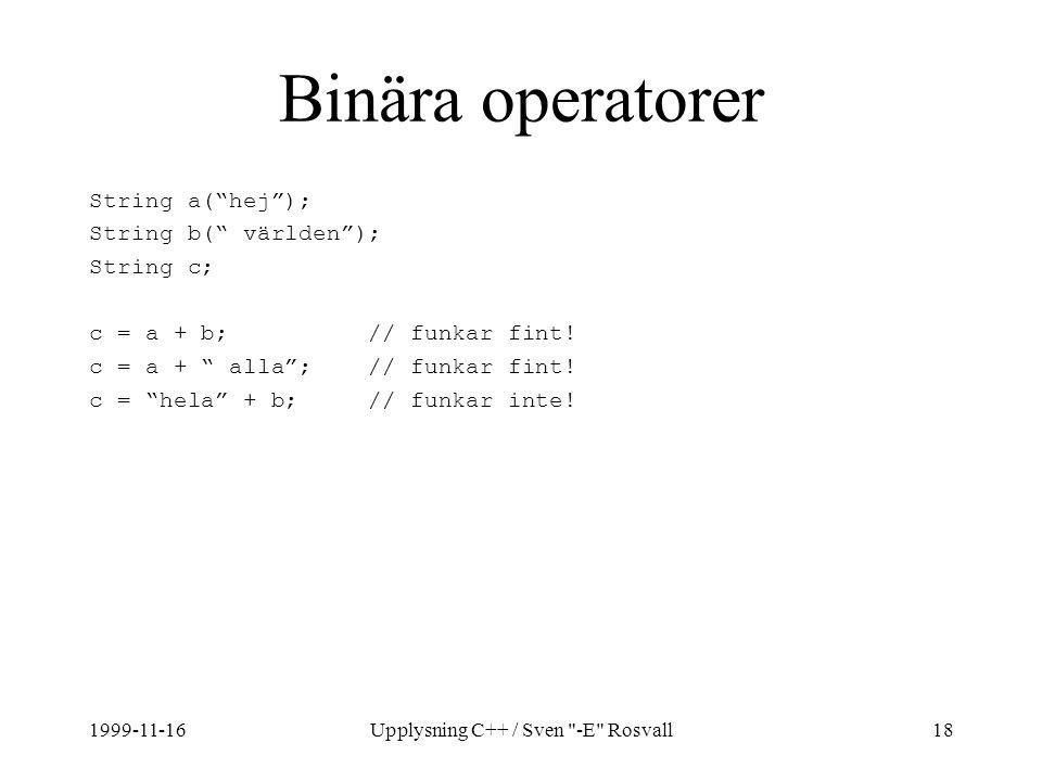 1999-11-16Upplysning C++ / Sven -E Rosvall18 Binära operatorer String a( hej ); String b( världen ); String c; c = a + b; // funkar fint.