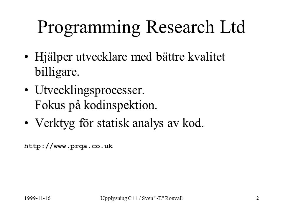 1999-11-16Upplysning C++ / Sven -E Rosvall63 Temporära objekt String operator+(String left, // copy parameter String right) // copy parameter { String temp = left ; // create temporary ; copy parameter temp += right ; return temp ; // copy to return value } String a, b, c; c = a + b ; // 4 temporaries!