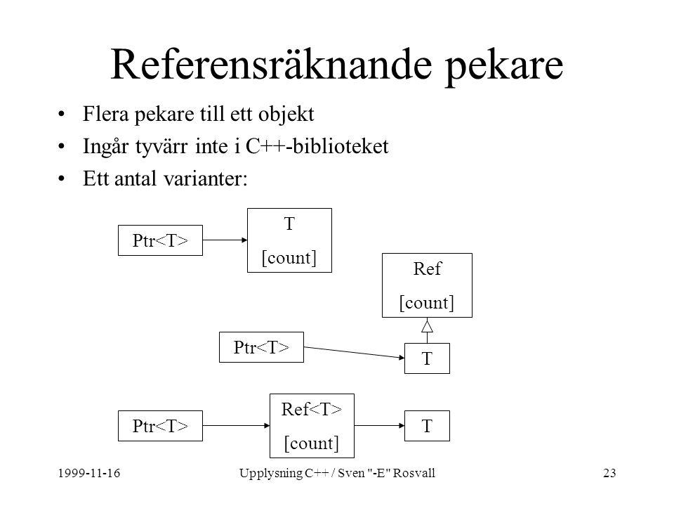 1999-11-16Upplysning C++ / Sven -E Rosvall23 Referensräknande pekare Flera pekare till ett objekt Ingår tyvärr inte i C++-biblioteket Ett antal varianter: Ptr T [count] T Ref [count] Ref [count] T