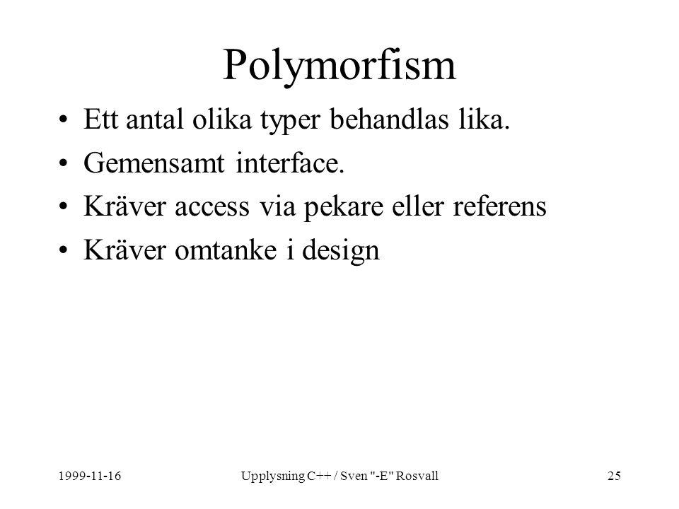 1999-11-16Upplysning C++ / Sven -E Rosvall25 Polymorfism Ett antal olika typer behandlas lika.