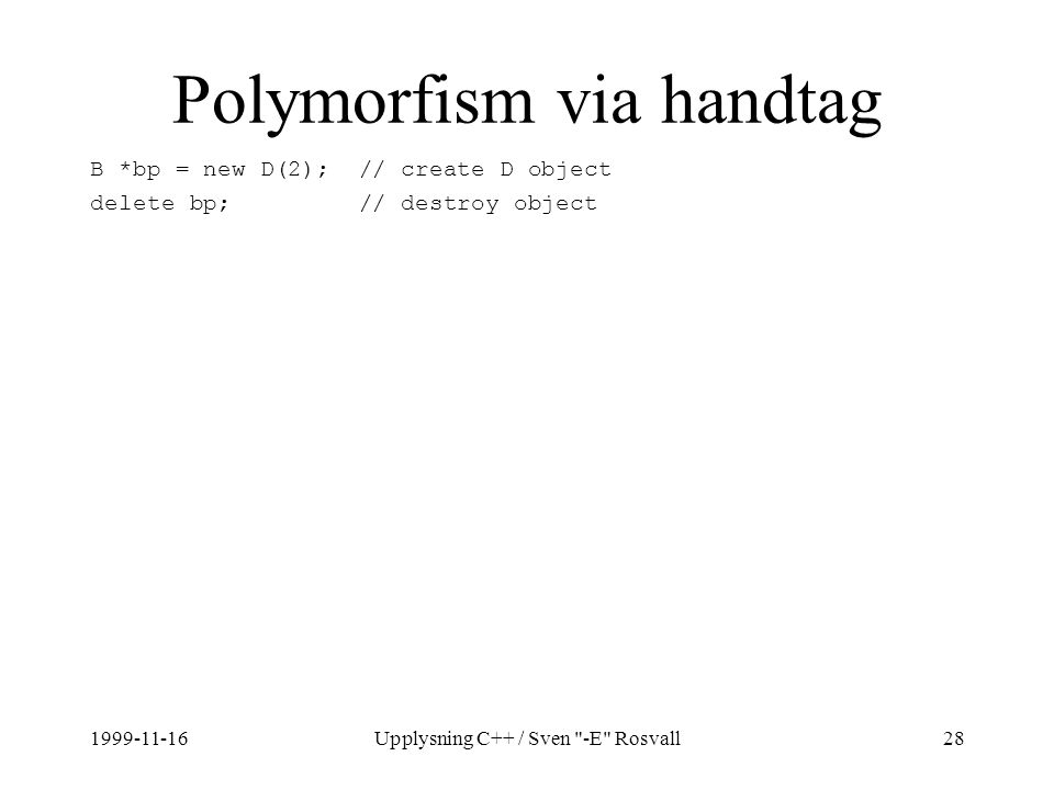 1999-11-16Upplysning C++ / Sven -E Rosvall28 Polymorfism via handtag B *bp = new D(2); // create D object delete bp; // destroy object