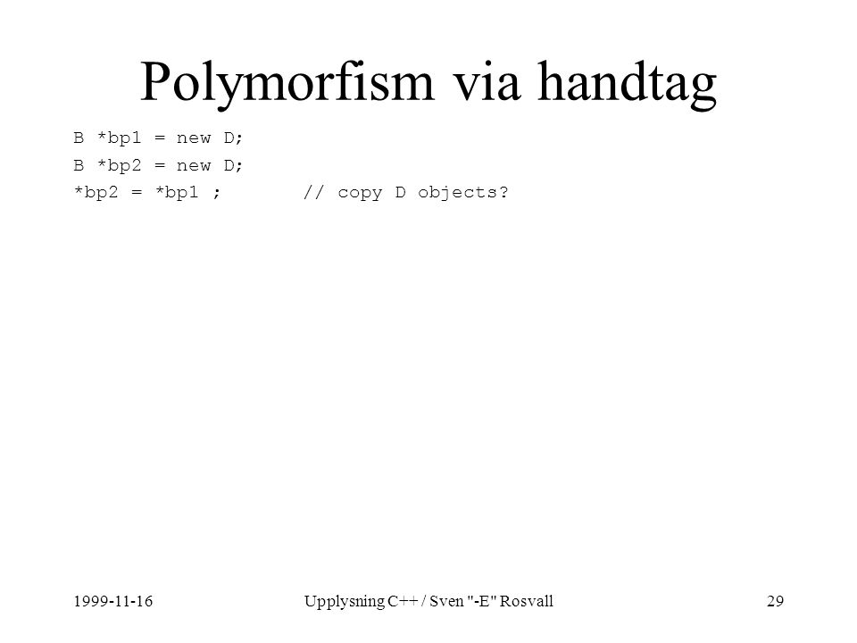 1999-11-16Upplysning C++ / Sven -E Rosvall29 Polymorfism via handtag B *bp1 = new D; B *bp2 = new D; *bp2 = *bp1 ; // copy D objects