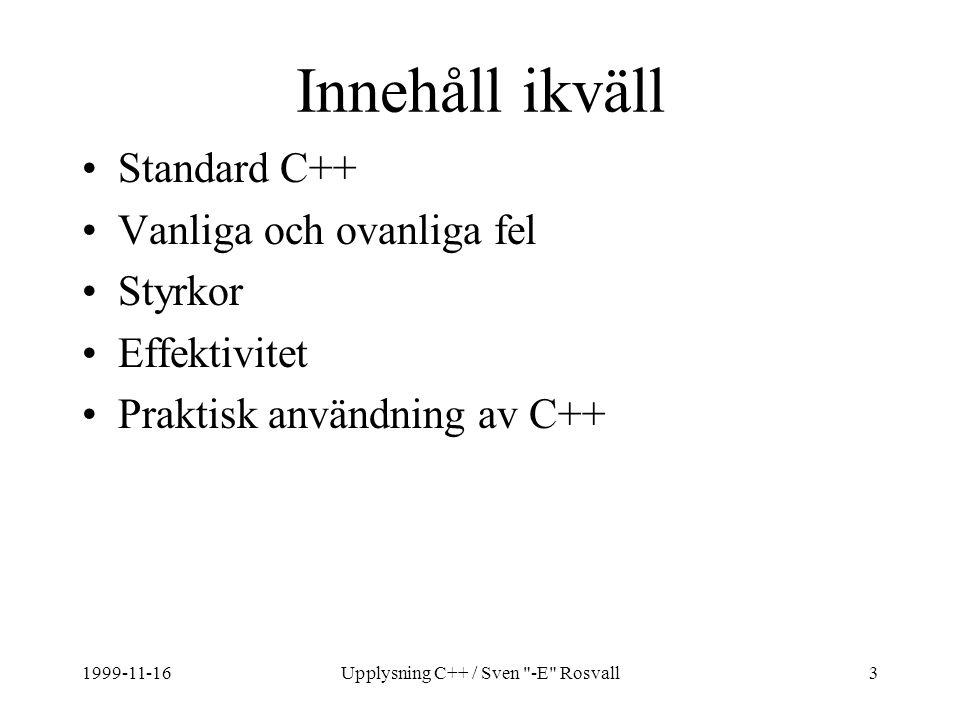 1999-11-16Upplysning C++ / Sven -E Rosvall3 Innehåll ikväll Standard C++ Vanliga och ovanliga fel Styrkor Effektivitet Praktisk användning av C++