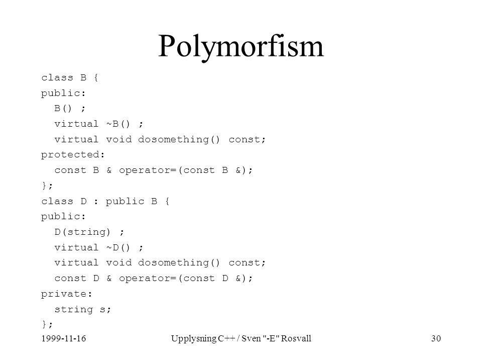 1999-11-16Upplysning C++ / Sven -E Rosvall30 Polymorfism class B { public: B() ; virtual ~B() ; virtual void dosomething() const; protected: const B & operator=(const B &); }; class D : public B { public: D(string) ; virtual ~D() ; virtual void dosomething() const; const D & operator=(const D &); private: string s; };