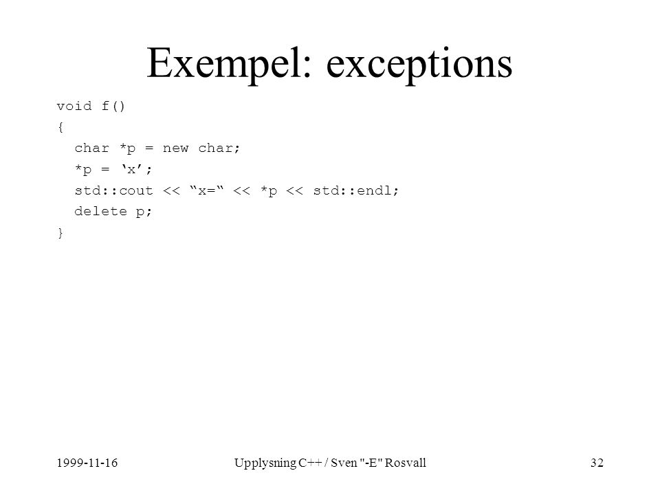 1999-11-16Upplysning C++ / Sven -E Rosvall32 Exempel: exceptions void f() { char *p = new char; *p = 'x'; std::cout << x= << *p << std::endl; delete p; }