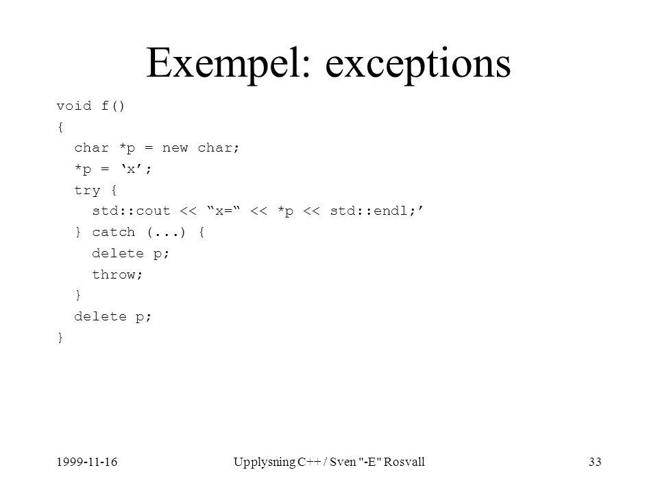 1999-11-16Upplysning C++ / Sven -E Rosvall33 Exempel: exceptions void f() { char *p = new char; *p = 'x'; try { std::cout << x= << *p << std::endl;' } catch (...) { delete p; throw; } delete p; }