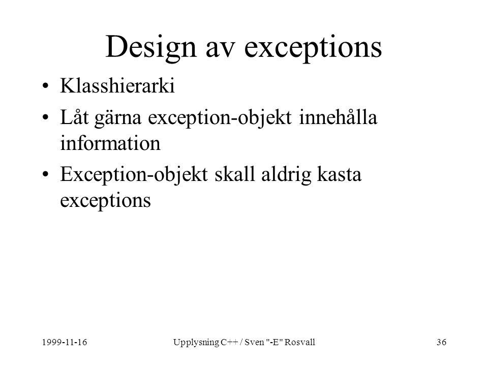 1999-11-16Upplysning C++ / Sven -E Rosvall36 Design av exceptions Klasshierarki Låt gärna exception-objekt innehålla information Exception-objekt skall aldrig kasta exceptions