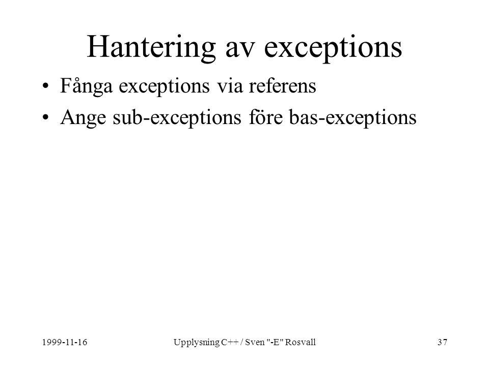 1999-11-16Upplysning C++ / Sven -E Rosvall37 Hantering av exceptions Fånga exceptions via referens Ange sub-exceptions före bas-exceptions