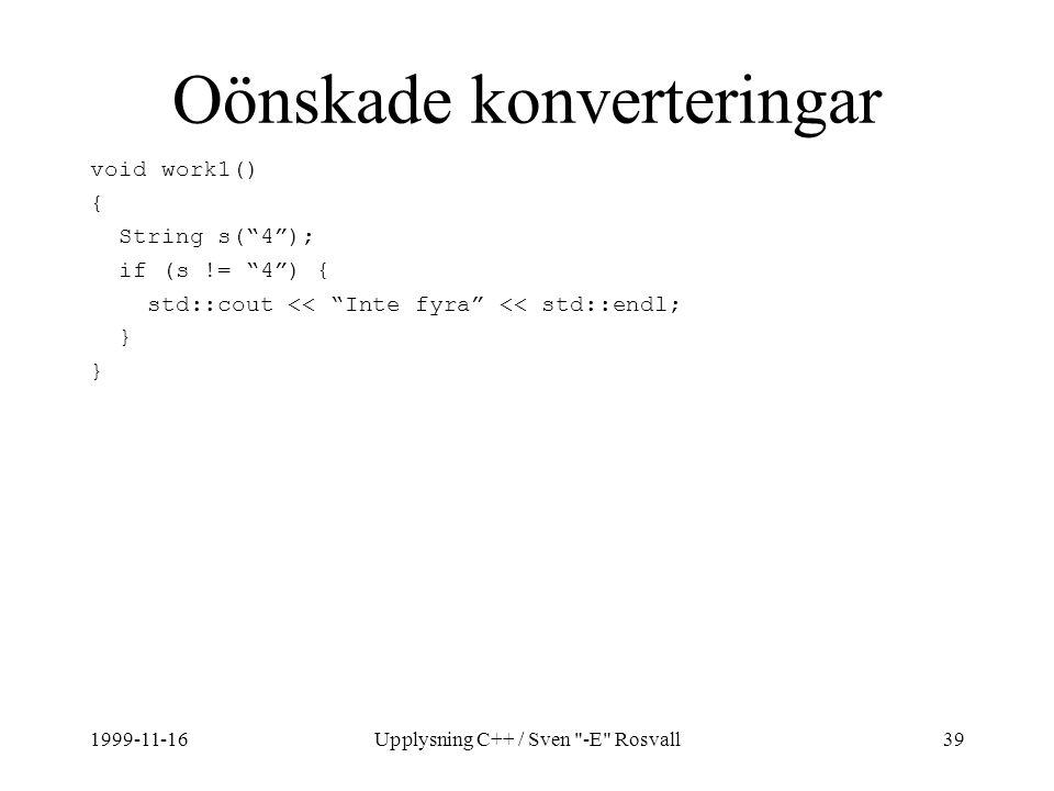 1999-11-16Upplysning C++ / Sven -E Rosvall39 Oönskade konverteringar void work1() { String s( 4 ); if (s != 4 ) { std::cout << Inte fyra << std::endl; }
