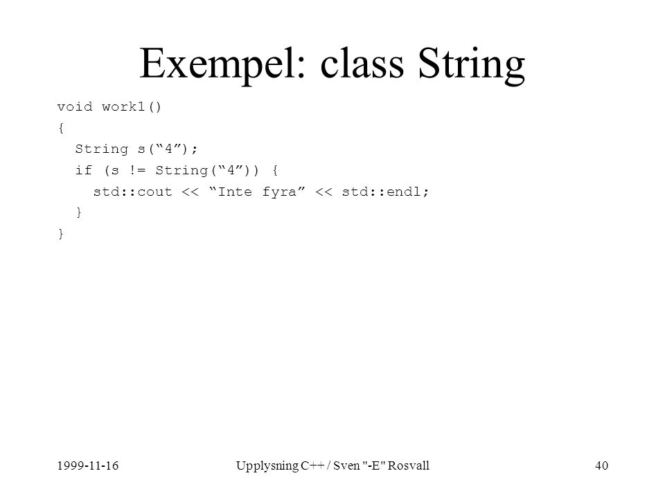 1999-11-16Upplysning C++ / Sven -E Rosvall40 Exempel: class String void work1() { String s( 4 ); if (s != String( 4 )) { std::cout << Inte fyra << std::endl; }