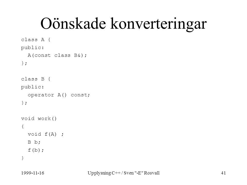 1999-11-16Upplysning C++ / Sven -E Rosvall41 Oönskade konverteringar class A { public: A(const class B&); }; class B { public: operator A() const; }; void work() { void f(A) ; B b; f(b); }