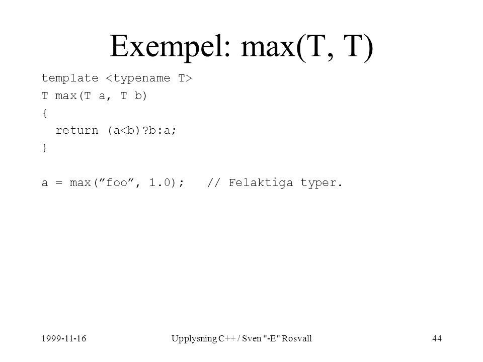1999-11-16Upplysning C++ / Sven -E Rosvall44 Exempel: max(T, T) template T max(T a, T b) { return (a<b)?b:a; } a = max( foo , 1.0); // Felaktiga typer.