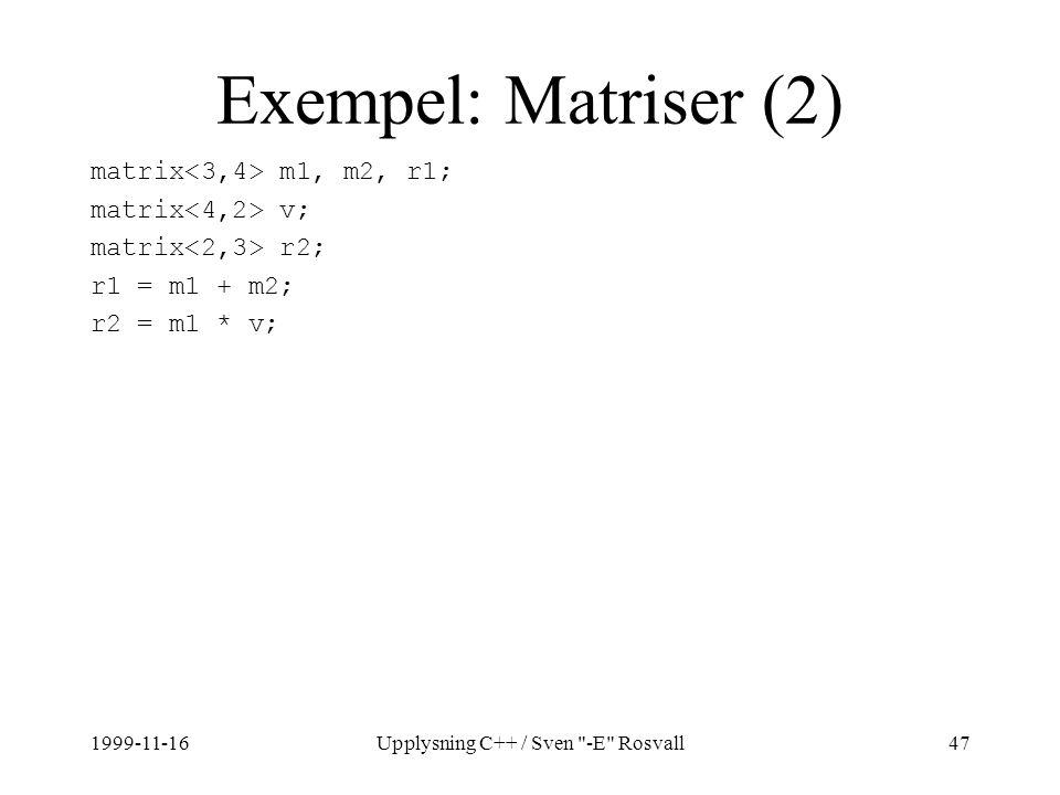 1999-11-16Upplysning C++ / Sven -E Rosvall47 Exempel: Matriser (2) matrix m1, m2, r1; matrix v; matrix r2; r1 = m1 + m2; r2 = m1 * v;