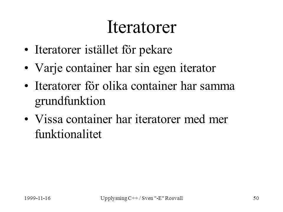 1999-11-16Upplysning C++ / Sven -E Rosvall50 Iteratorer Iteratorer istället för pekare Varje container har sin egen iterator Iteratorer för olika container har samma grundfunktion Vissa container har iteratorer med mer funktionalitet