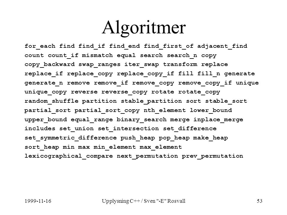 1999-11-16Upplysning C++ / Sven -E Rosvall53 Algoritmer for_each find find_if find_end find_first_of adjacent_find count count_if mismatch equal search search_n copy copy_backward swap_ranges iter_swap transform replace replace_if replace_copy replace_copy_if fill fill_n generate generate_n remove remove_if remove_copy remove_copy_if unique unique_copy reverse reverse_copy rotate rotate_copy random_shuffle partition stable_partition sort stable_sort partial_sort partial_sort_copy nth_element lower_bound upper_bound equal_range binary_search merge inplace_merge includes set_union set_intersection set_difference set_symmetric_difference push_heap pop_heap make_heap sort_heap min max min_element max_element lexicographical_compare next_permutation prev_permutation